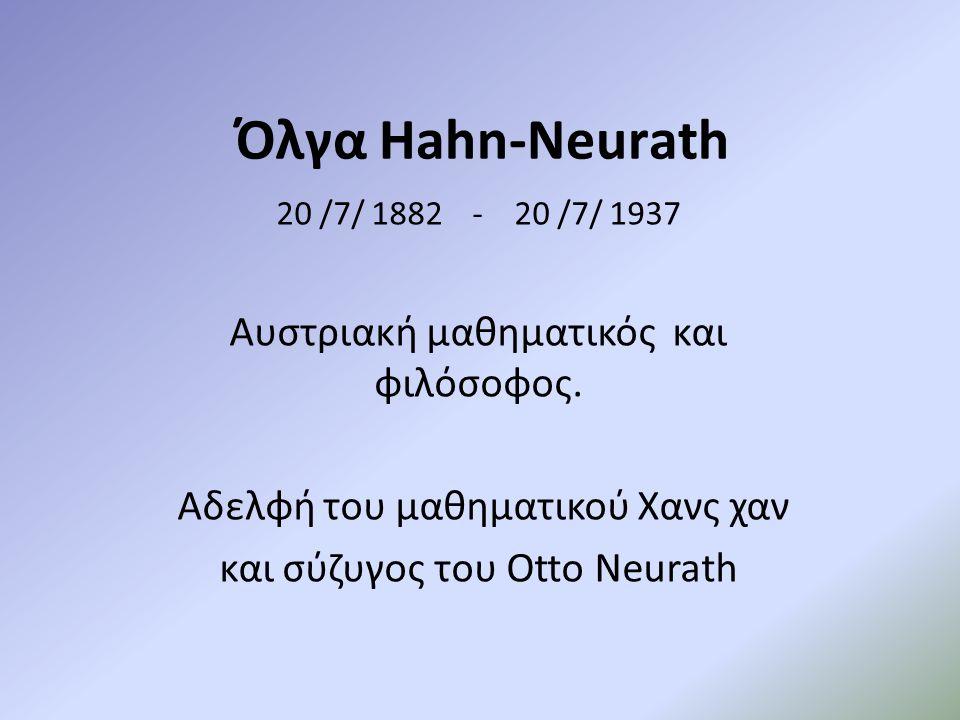 Όλγα Hahn-Neurath 20 /7/ 1882 - 20 /7/ 1937 Αυστριακή μαθηματικός και φιλόσοφος. Αδελφή του μαθηματικού Χανς χαν και σύζυγος του Otto Neurath