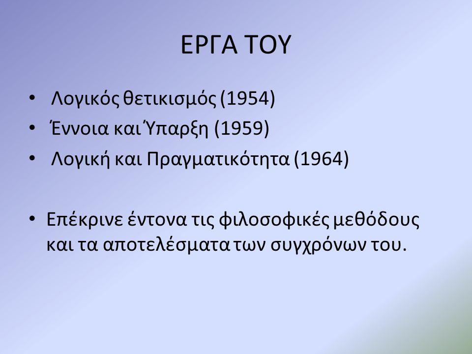 ΕΡΓΑ ΤΟΥ Λογικός θετικισμός (1954) Έννοια και Ύπαρξη (1959) Λογική και Πραγματικότητα (1964) Επέκρινε έντονα τις φιλοσοφικές μεθόδους και τα αποτελέσματα των συγχρόνων του.