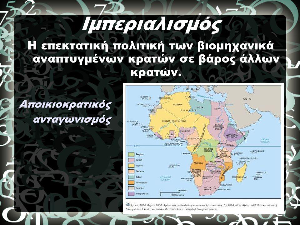 Ιμπεριαλισμός Η επεκτατική πολιτική των βιομηχανικά αναπτυγμένων κρατών σε βάρος άλλων κρατών.