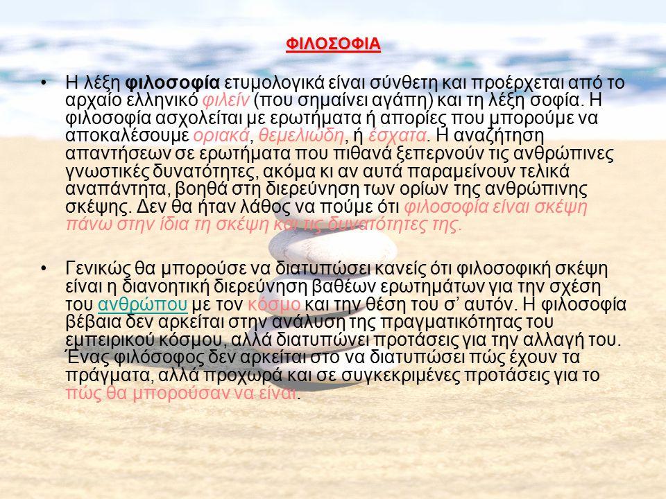 ΦΙΛΟΣΟΦΙΑ Η λέξη φιλοσοφία ετυμολογικά είναι σύνθετη και προέρχεται από το αρχαίο ελληνικό φιλείν (που σημαίνει αγάπη) και τη λέξη σοφία. Η φιλοσοφία