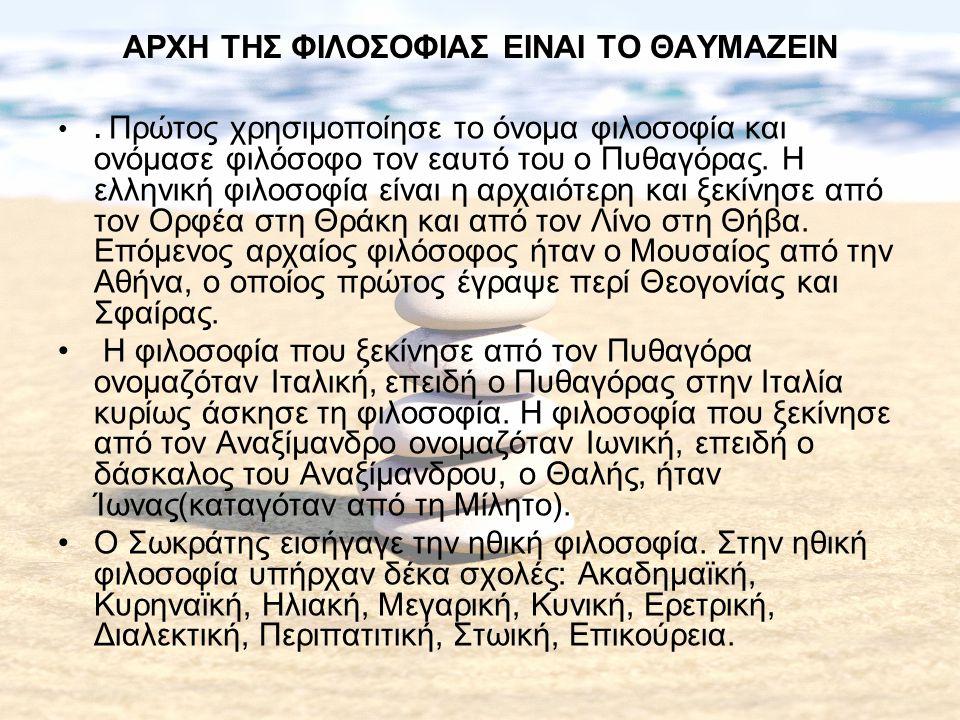 ΑΡΧΗ ΤΗΣ ΦΙΛΟΣΟΦΙΑΣ ΕΙΝΑΙ ΤΟ ΘΑΥΜΑΖΕΙΝ. Πρώτος χρησιμοποίησε το όνομα φιλοσοφία και ονόμασε φιλόσοφο τον εαυτό του ο Πυθαγόρας. Η ελληνική φιλοσοφία ε