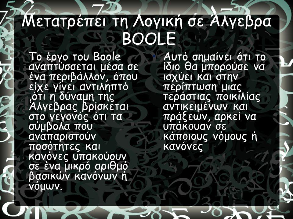 Μετατρέπει τη Λογική σε Άλγεβρα BOOLE Το έργο του Boole αναπτύσσεται μέσα σε ένα περιβάλλον, όπου είχε γίνει αντιληπτό,ότι η δύναμη της Άλγεβρας βρίσκ