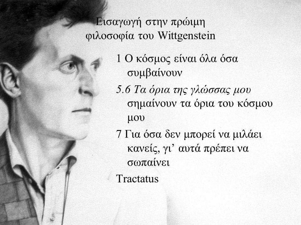 Εισαγωγή στην πρώιμη φιλοσοφία του Wittgenstein 1 Ο κόσμος είναι όλα όσα συμβαίνουν 5.6 Τα όρια της γλώσσας μου σημαίνουν τα όρια του κόσμου μου 7 Για όσα δεν μπορεί να μιλάει κανείς, γι' αυτά πρέπει να σωπαίνει Tractatus