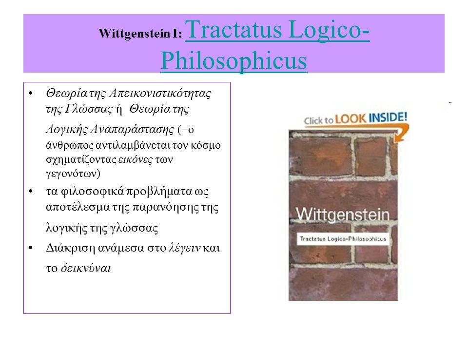 Wittgenstein I: Tractatus Logico- Philosophicus Tractatus Logico- Philosophicus Θεωρία της Απεικονιστικότητας της Γλώσσας ή Θεωρία της Λογικής Αναπαράστασης (=ο άνθρωπος αντιλαμβάνεται τον κόσμο σχηματίζοντας εικόνες των γεγονότων) τα φιλοσοφικά προβλήματα ως αποτέλεσμα της παρανόησης της λογικής της γλώσσας Διάκριση ανάμεσα στο λέγειν και το δεικνύναι