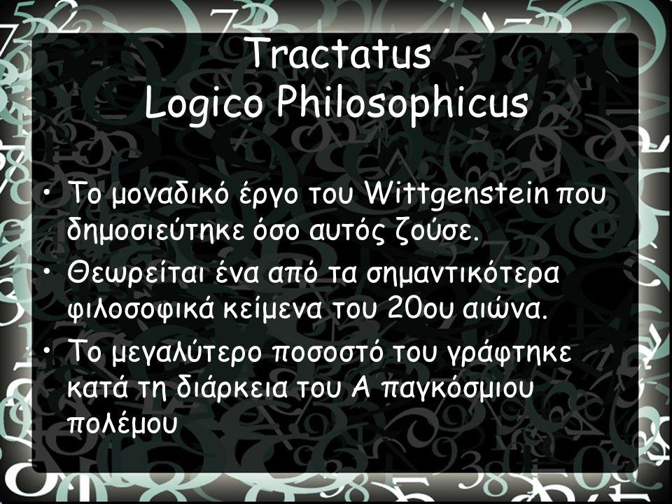 Tractatus Logico Philosophicus Το μοναδικό έργο του Wittgenstein που δημοσιεύτηκε όσο αυτός ζούσε. Θεωρείται ένα από τα σημαντικότερα φιλοσοφικά κείμε