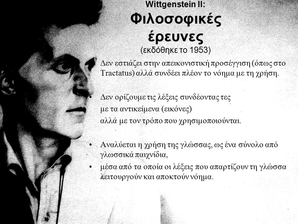 Wittgenstein II: Φιλοσοφικές έρευνες (εκδόθηκε το 1953) Δεν εστιάζει στην απεικονιστική προσέγγιση (όπως στο Tractatus) αλλά συνδέει πλέον το νόημα με