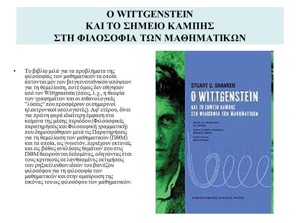Ο WITTGENSTEIN ΚΑΙ ΤΟ ΣΗΜΕΙΟ ΚΑΜΠΗΣ ΣΤΗ ΦΙΛΟΣΟΦΙΑ ΤΩΝ ΜΑΘΗΜΑΤΙΚΩΝ Το βιβλίο μιλά για τα προβλήματα της φιλοσοφίας των μαθηματικών τα οποία άπτονται μεν των βιτγκενσταϊνικών απόψεων για τη θεμελίωση, ποτέ όμως δεν εθίγησαν από τον Wittgenstein (όπως, λ.χ., η θεωρία των γραφημάτων και οι πιθανολογικές λύσεις που προσφέρουν οι σημερινοί ηλεκτρονικοί υπολογιστές).