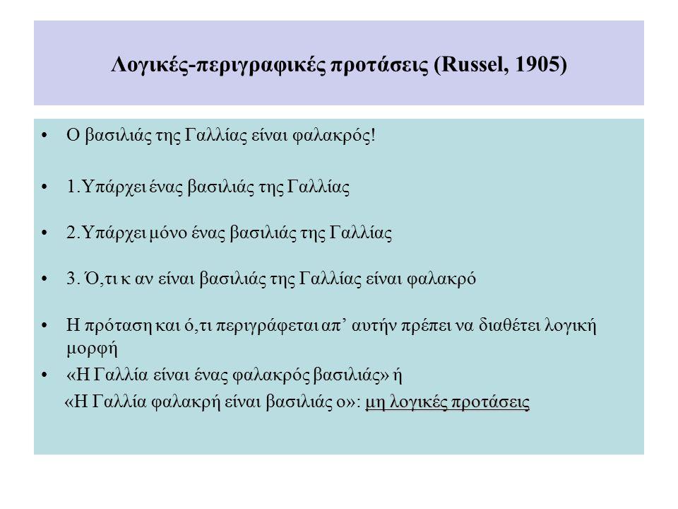 Λογικές-περιγραφικές προτάσεις (Russel, 1905) Ο βασιλιάς της Γαλλίας είναι φαλακρός! 1.Υπάρχει ένας βασιλιάς της Γαλλίας 2.Υπάρχει μόνο ένας βασιλιάς
