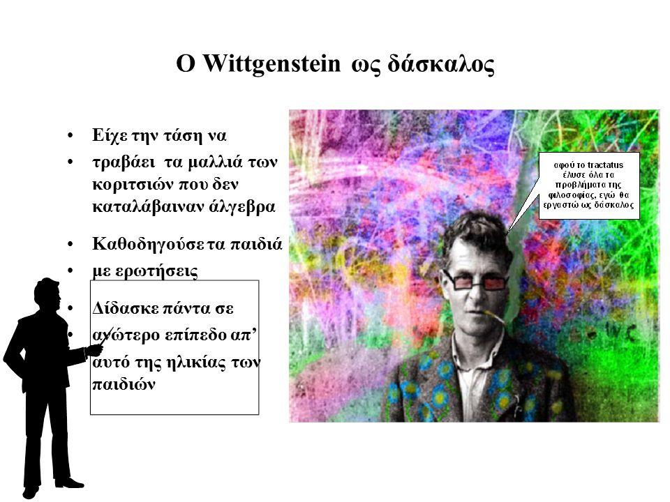 O Wittgenstein ως δάσκαλος Είχε την τάση να τραβάει τα μαλλιά των κοριτσιών που δεν καταλάβαιναν άλγεβρα Καθοδηγούσε τα παιδιά με ερωτήσεις Δίδασκε πάντα σε ανώτερο επίπεδο απ' αυτό της ηλικίας των παιδιών