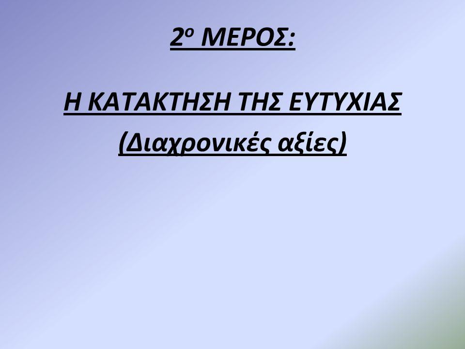 2 ο ΜΕΡΟΣ: Η ΚΑΤΑΚΤΗΣΗ ΤΗΣ ΕΥΤΥΧΙΑΣ (Διαχρονικές αξίες)