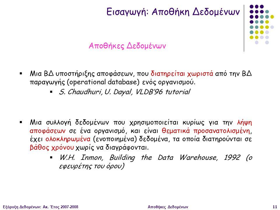 Εξόρυξη Δεδομένων: Ακ. Έτος 2007-2008Αποθήκες Δεδομένων11  Μια ΒΔ υποστήριξης αποφάσεων, που διατηρείται χωριστά από την ΒΔ παραγωγής (operational da