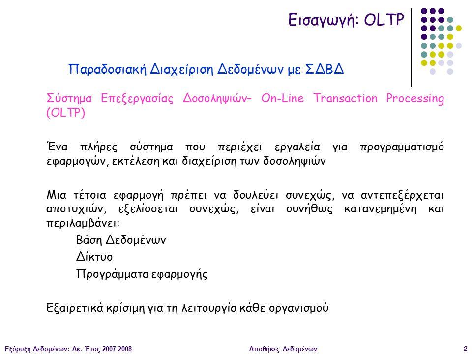 Εξόρυξη Δεδομένων: Ακ. Έτος 2007-2008Αποθήκες Δεδομένων2 Σύστημα Επεξεργασίας Δοσοληψιών– On-Line Transaction Processing (OLTP) Ένα πλήρες σύστημα που
