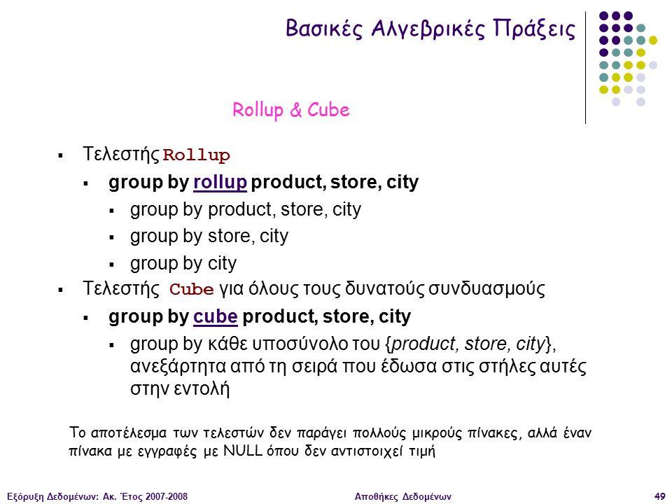 Εξόρυξη Δεδομένων: Ακ. Έτος 2007-2008Αποθήκες Δεδομένων49  Τελεστής Rollup  group by rollup product, store, city  group by product, store, city  g