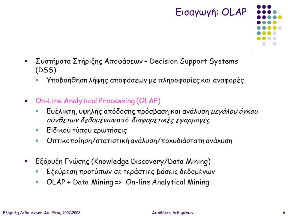 Εξόρυξη Δεδομένων: Ακ. Έτος 2007-2008Αποθήκες Δεδομένων6  Συστήματα Στήριξης Αποφάσεων – Decision Support Systems (DSS)  Υποβοήθηση λήψης αποφάσεων