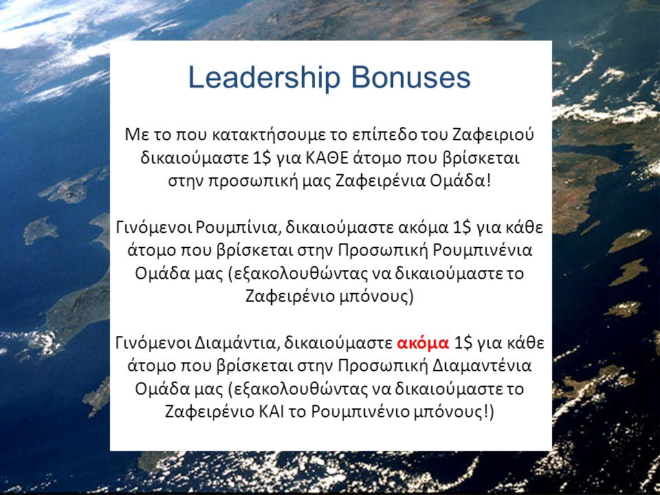 Leadership Bonuses Με το που κατακτήσουμε το επίπεδο του Ζαφειριού δικαιούμαστε 1$ για ΚΑΘΕ άτομο που βρίσκεται στην προσωπική μας Ζαφειρένια Ομάδα! Γ