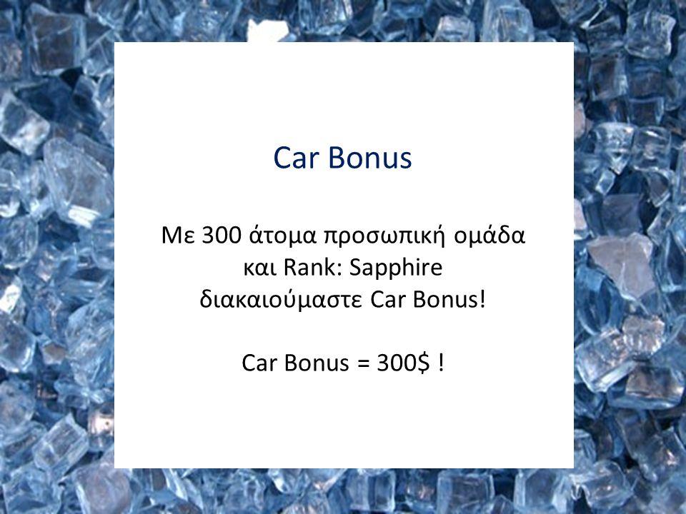 Car Bonus Mε 300 άτομα προσωπική ομάδα και Rank: Sapphire διακαιούμαστε Car Bonus! Car Bonus = 300$ !