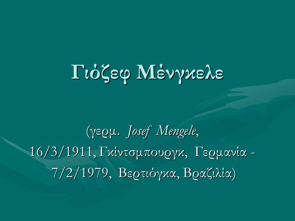 Γιόζεφ Μένγκελε (γερμ. Josef Mengele, (γερμ. Josef Mengele, 16/3/1911, Γκίντσμπουργκ, Γερμανία - 16/3/1911, Γκίντσμπουργκ, Γερμανία - 7/2/1979, Βερτιό