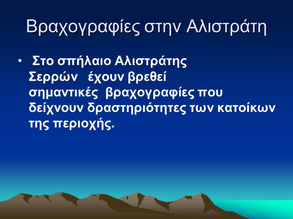 Βραχογραφίες στην Αλιστράτη Στο σπήλαιο Αλιστράτης Σερρών έχουν βρεθεί σημαντικές βραχογραφίες που δείχνουν δραστηριότητες των κατοίκων της περιοχής.