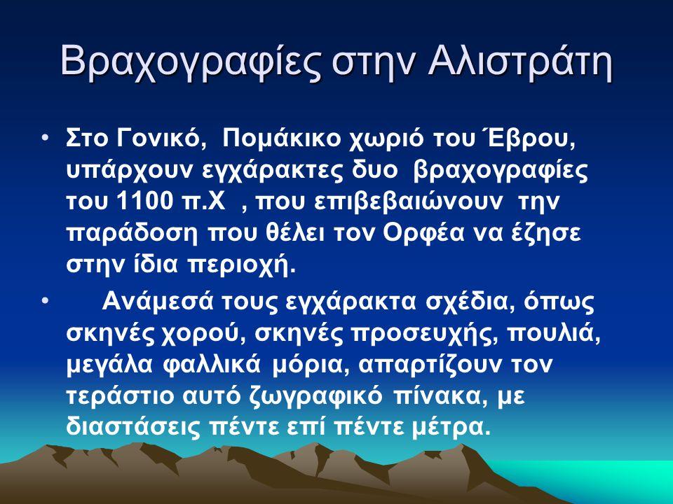 Βραχογραφίες στην Αλιστράτη Στο Γονικό, Πομάκικο χωριό του Έβρου, υπάρχουν εγχάρακτες δυο βραχογραφίες του 1100 π.Χ, που επιβεβαιώνουν την παράδοση που θέλει τον Ορφέα να έζησε στην ίδια περιοχή.