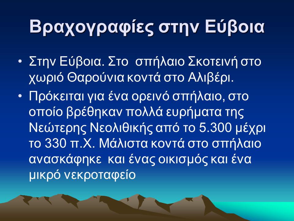 Βραχογραφίες στην Εύβοια Στην Εύβοια. Στο σπήλαιο Σκοτεινή στο χωριό Θαρούνια κοντά στο Αλιβέρι. Πρόκειται για ένα ορεινό σπήλαιο, στο οποίο βρέθηκαν