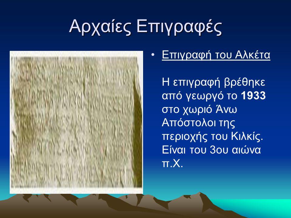 Αρχαίες Επιγραφές Επιγραφή του Αλκέτα Η επιγραφή βρέθηκε από γεωργό το 1933 στο χωριό Άνω Απόστολοι της περιοχής του Κιλκίς. Είναι του 3ου αιώνα π.Χ.