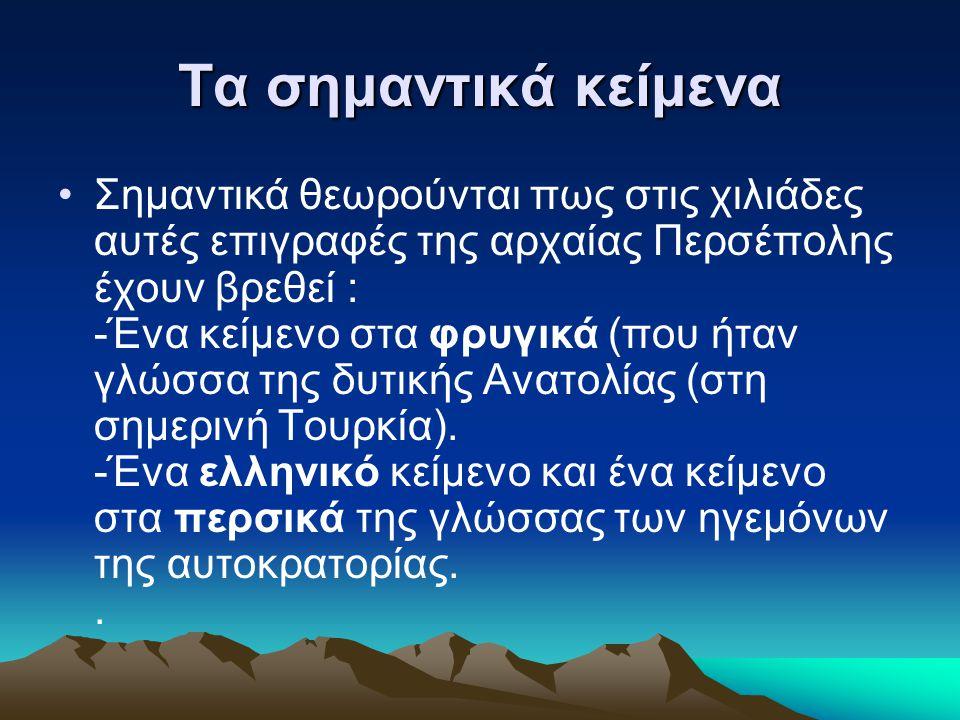 Τα σημαντικά κείμενα Σημαντικά θεωρούνται πως στις χιλιάδες αυτές επιγραφές της αρχαίας Περσέπολης έχουν βρεθεί : -Ένα κείμενο στα φρυγικά (που ήταν γ