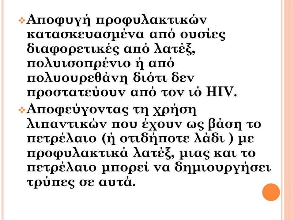  Αποφυγή προφυλακτικών κατασκευασμένα από ουσίες διαφορετικές από λατέξ, πολυισοπρένιο ή από πολυουρεθάνη διότι δεν προστατεύουν από τον ιό HIV.