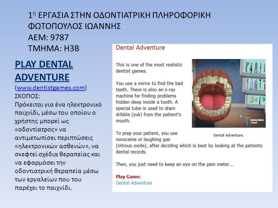 1 η ΕΡΓΑΣΙΑ ΣΤΗΝ ΟΔΟΝΤΙΑΤΡΙΚΗ ΠΛΗΡΟΦΟΡΙΚΗ ΦΩΤΟΠΟΥΛΟΣ ΙΩΑΝΝΗΣ ΑΕΜ: 9787 ΤΜΗΜΑ: Η3Β PLAY DENTAL ADVENTURE (www.dentistgames.com)www.dentistgames.com ΣΚΟΠΟΣ: Πρόκειται για ένα ηλεκτρονικό παιχνίδι, μέσω του οποίου ο χρήστης μπορεί ως «οδοντίατρος» να αντιμετωπίσει περιπτώσεις «ηλεκτρονικών ασθενών», να σκεφτεί σχέδια θεραπείας και να εφαρμόσει την οδοντιατρική θεραπεία μέσω των εργαλείων που του παρέχει το παιχνίδι.