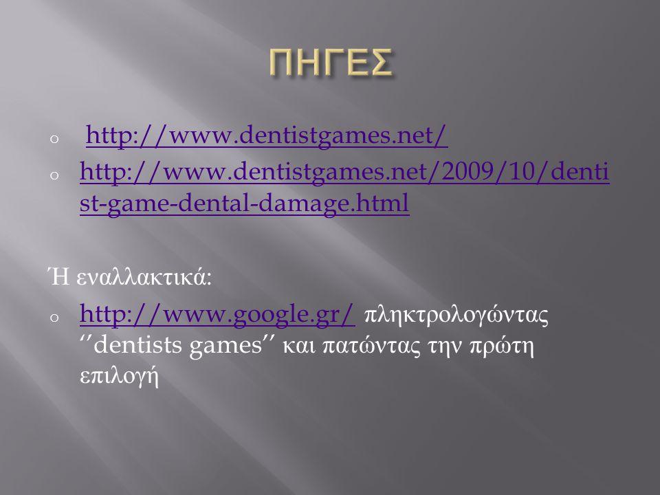 o http://www.dentistgames.net/http://www.dentistgames.net/ o http://www.dentistgames.net/2009/10/denti st-game-dental-damage.html http://www.dentistgames.net/2009/10/denti st-game-dental-damage.html Ή εναλλακτικά : o http://www.google.gr/ πληκτρολογώντας ''dentists games'' και πατώντας την πρώτη επιλογή http://www.google.gr/