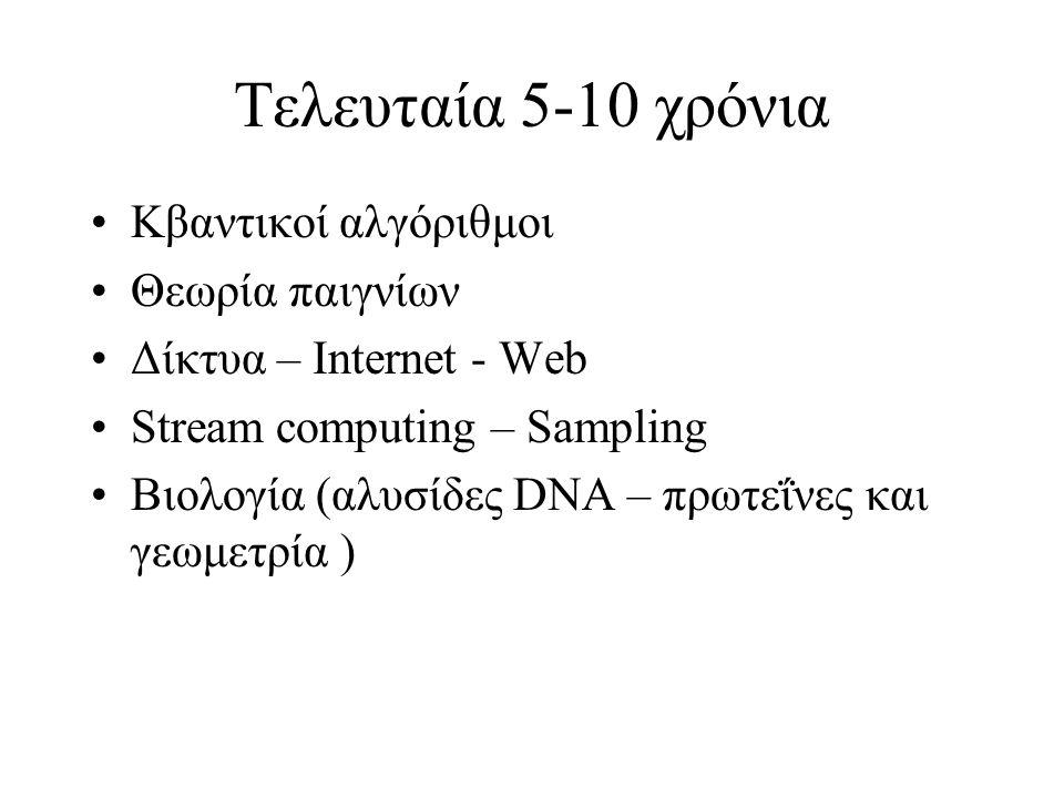 Τελευταία 5-10 χρόνια Κβαντικοί αλγόριθμοι Θεωρία παιγνίων Δίκτυα – Internet - Web Stream computing – Sampling Βιολογία (αλυσίδες DNA – πρωτεΐνες και γεωμετρία )