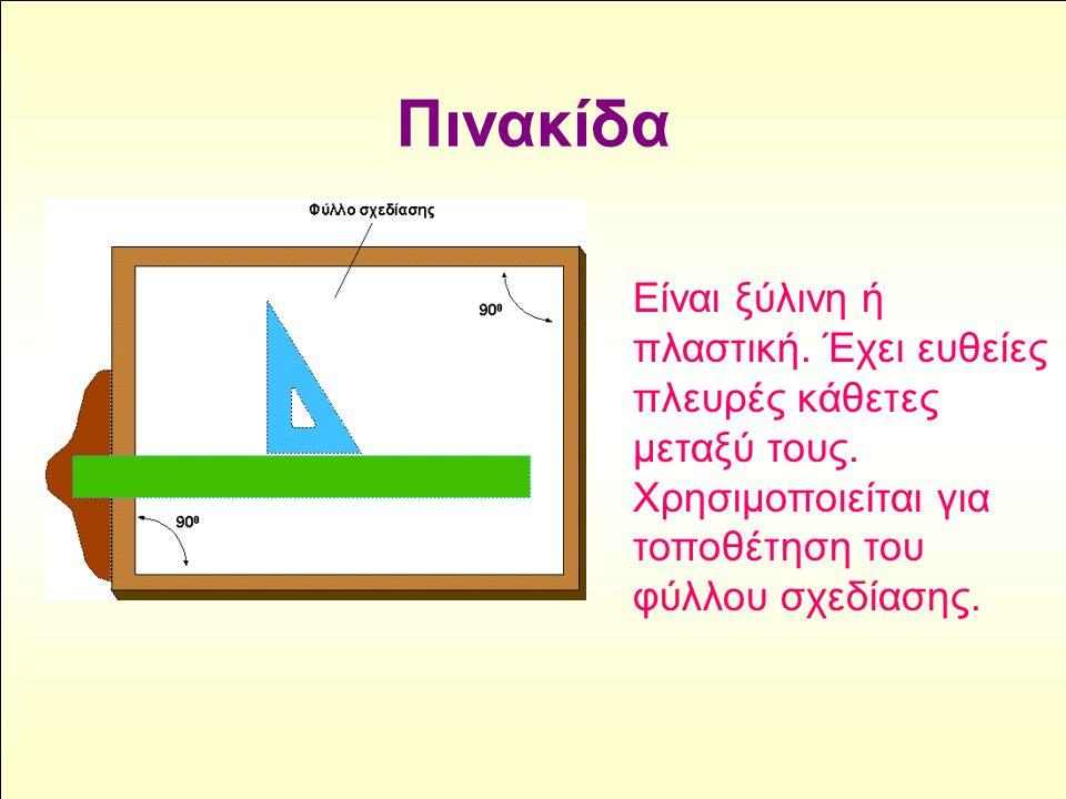 Πινακίδα Είναι ξύλινη ή πλαστική. Έχει ευθείες πλευρές κάθετες μεταξύ τους. Χρησιμοποιείται για τοποθέτηση του φύλλου σχεδίασης.