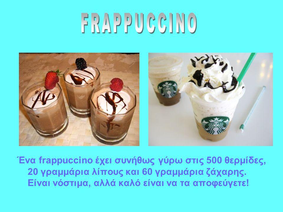 Ένα frappuccino έχει συνήθως γύρω στις 500 θερμίδες, 20 γραμμάρια λίπους και 60 γραμμάρια ζάχαρης.