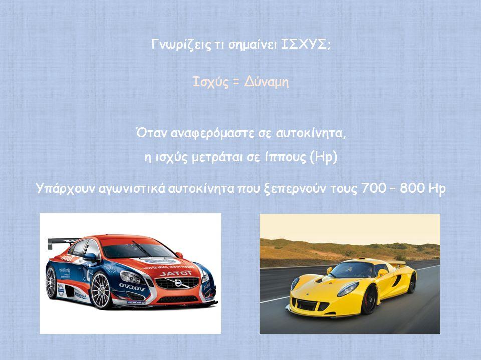 Γνωρίζεις τι σημαίνει ΙΣΧΥΣ; Ισχύς = Δύναμη Όταν αναφερόμαστε σε αυτοκίνητα, η ισχύς μετράται σε ίππους (Hp) Υπάρχουν αγωνιστικά αυτοκίνητα που ξεπερν