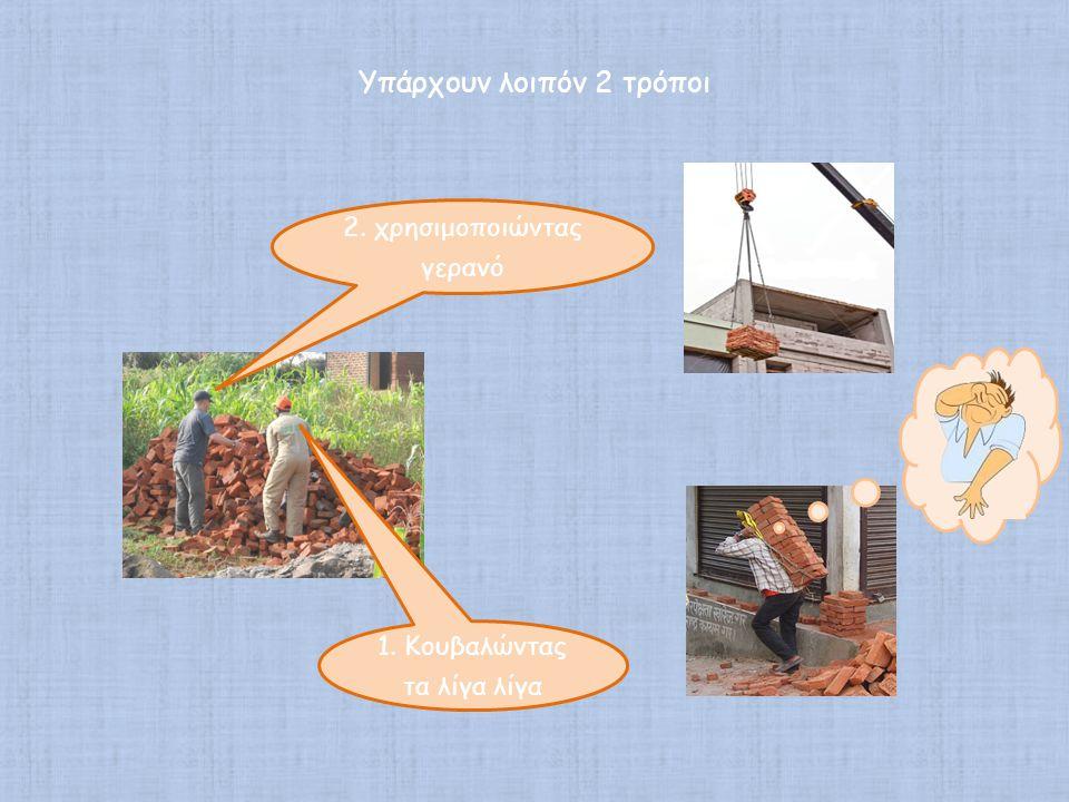1. Κουβαλώντας τα λίγα λίγα 2. χρησιμοποιώντας γερανό Υπάρχουν λοιπόν 2 τρόποι