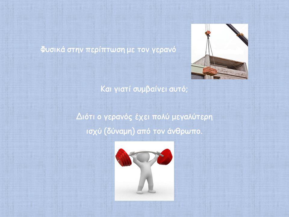 Φυσικά στην περίπτωση με τον γερανό Και γιατί συμβαίνει αυτό; Διότι ο γερανός έχει πολύ μεγαλύτερη ισχύ (δύναμη) από τον άνθρωπο.