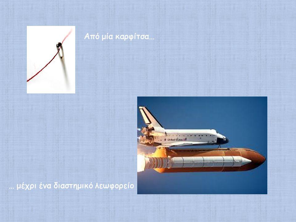 Από μία καρφίτσα… … μέχρι ένα διαστημικό λεωφορείο