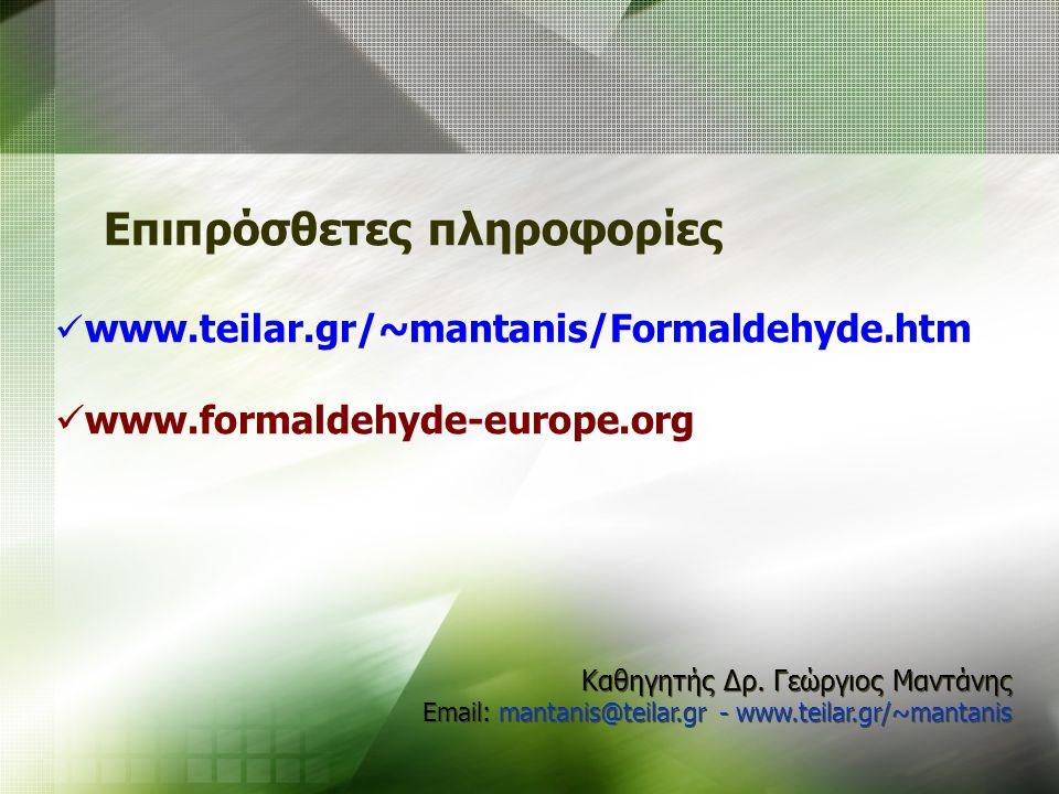 Επιπρόσθετες πληροφορίες www.teilar.gr/~mantanis/Formaldehyde.htm www.formaldehyde-europe.org Καθηγητής Δρ. Γεώργιος Μαντάνης Email: mantanis@teilar.g