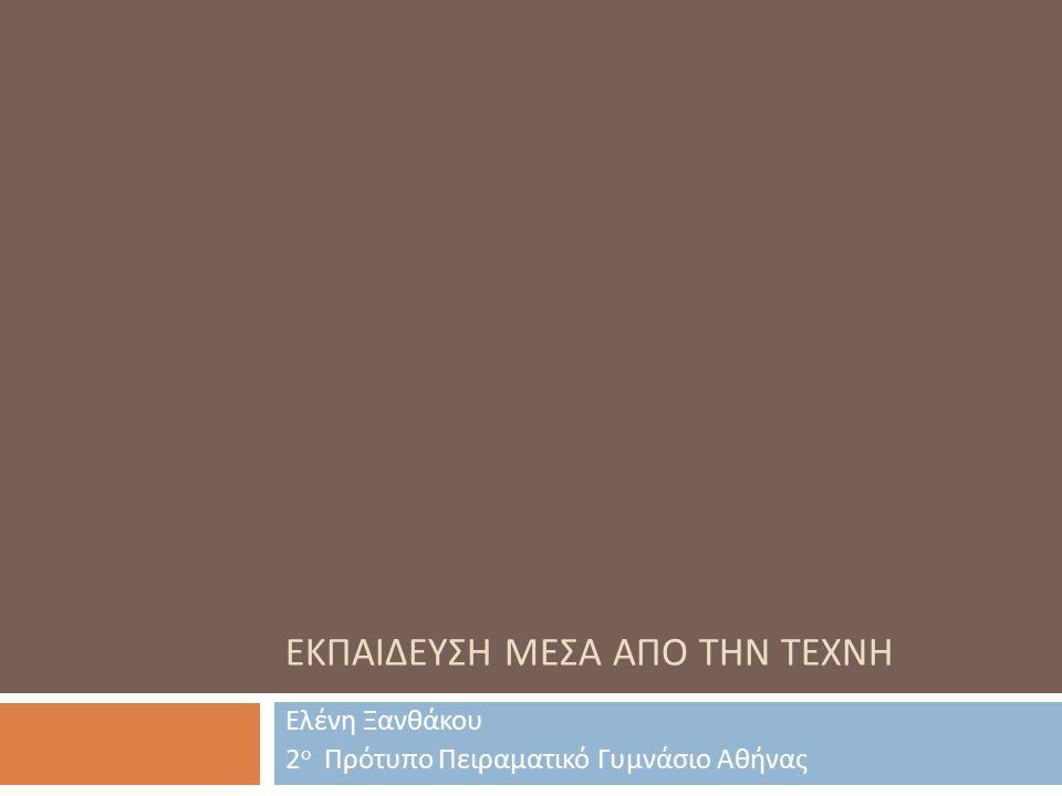 ΕΚΠΑΙΔΕΥΣΗ ΜΕΣΑ ΑΠΟ ΤΗΝ ΤΕΧΝΗ Ελένη Ξανθάκου 2 ο Πρότυπο Πειραματικό Γυμνάσιο Αθήνας