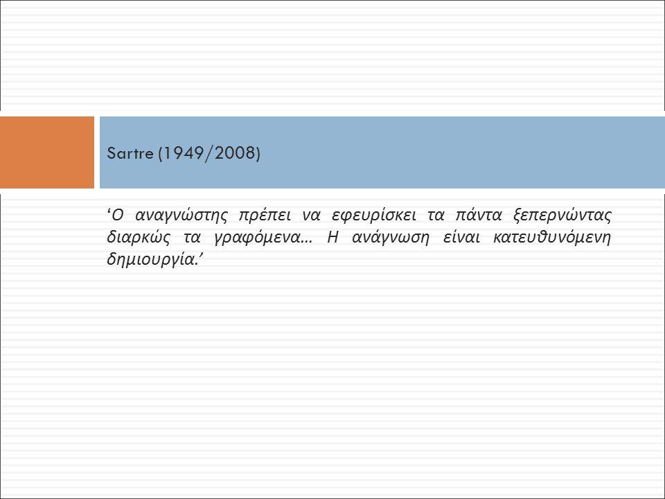' Ο αναγνώστης πρέπει να εφευρίσκει τα πάντα ξεπερνώντας διαρκώς τα γραφόμενα … Η ανάγνωση είναι κατευθυνόμενη δημιουργία.' Sartre (1949/2008)
