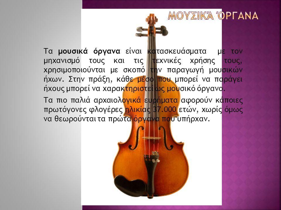 Τα μουσικά όργανα είναι κατασκευάσματα με τον μηχανισμό τους και τις τεχνικές χρήσης τους, χρησιμοποιούνται με σκοπό την παραγωγή μουσικών ήχων. Στην