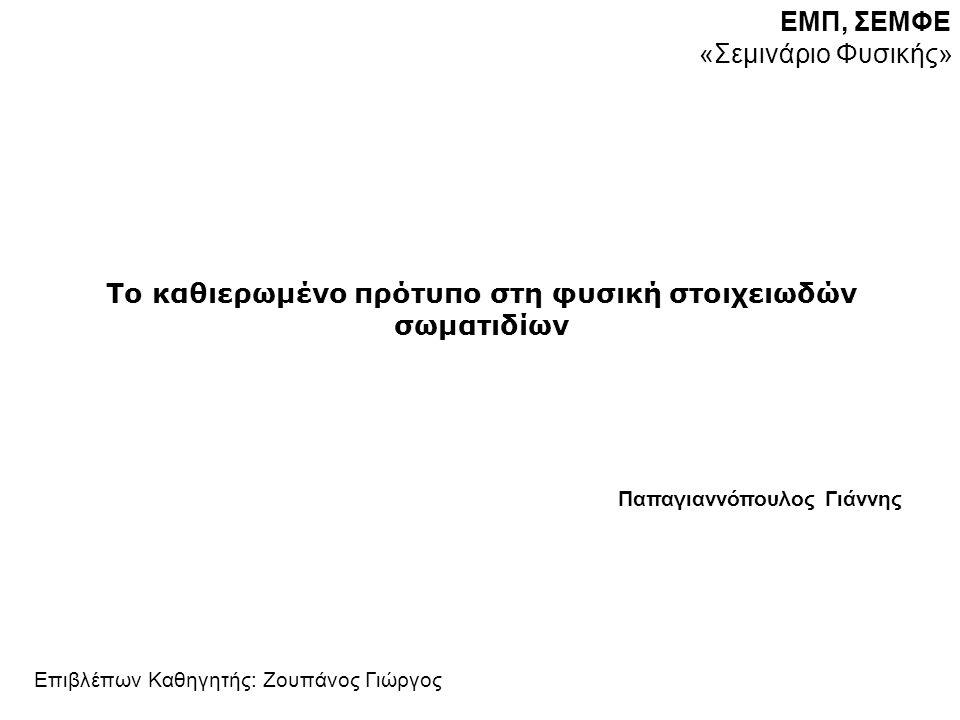 Περιεχόμενα 1.Εισαγωγή 2.Το καθιερωμένο πρότυπο(KΠ) – μια σύντομη περιγραφή 3.Περιγραφή ΚΠ με Θεωρίες Βαθμίδας - Συμμετρίες 1.Ηλεκτρομαγνητική 2.Ασθενής – φορτισμένα και ουδέτερα ρεύματα 3.Ισχυρή 4.ΗΙGGS 1.Σπάσιμο Συμμετριών, 2.κενό, 3.Θεώρημα Goldstone, 4.Μηχανισμός Higgs 5.Coupling constants 1.Confinement 2.Ασυμπτωτική Ελευθερία 3.Ενοποίηση 6.Πέρα από το Καθιερωμένο Πρότυπο 7.Βιβλιογραφία