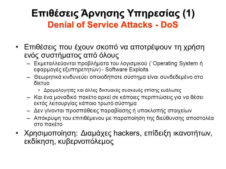 Επιθέσεις Άρνησης Υπηρεσίας (2) Denial of Service Attacks - DoS Επιθέσεις εξάντλησης πόρων –Εξάντληση υπολογιστικών ή δικτυακών πόρων –Χρήση μεγάλου αριθμού νόμιμων δικτυακών κλήσεων –Σε κάποιες περιπτώσεις χρησιμοποίηση περισσότερων του ενός συστημάτων επίθεσης – Επιθέσεις Ενίσχυσης (Amplification Attacks) Επόμενο βήμα: Κατανεμημένες Επιθέσεις Άρνησης Υπηρεσίας – Distributed Denial of Service Attacks – DDoS –Χρήση πολλών ελεγχόμενων υπολογιστών από τον επιτιθέμενο Bots Αυτόματη παραβίαση και έλεγχος τους Συνεχίζουν να λειτουργούν χωρίς ο χρήστης τους να αντιλαμβάνεται διαφορά –Ιεραρχία ελέγχου τους με ενδιάμεσα στάδια (attack masters)