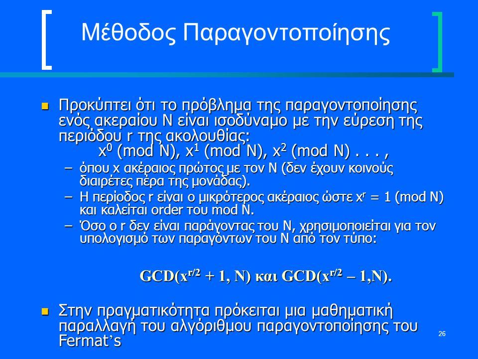 26 Μέθοδος Παραγοντοποίησης Προκύπτει ότι το πρόβλημα της παραγοντοποίησης ενός ακεραίου N είναι ισοδύναμο με την εύρεση της περιόδου r της ακολουθίας