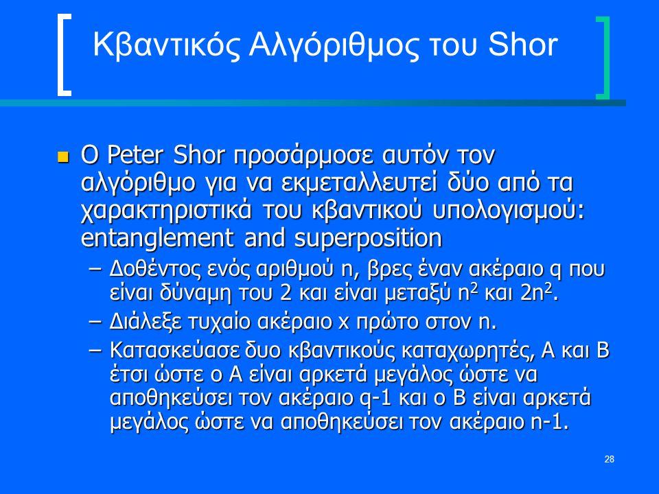 28 Κβαντικός Αλγόριθμος του Shor Ο Peter Shor προσάρμοσε αυτόν τον αλγόριθμο για να εκμεταλλευτεί δύο από τα χαρακτηριστικά του κβαντικού υπολογισμού: