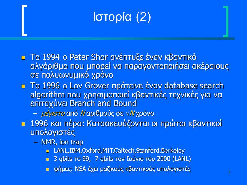 3 Ιστορία (2) Το 1994 ο Peter Shor ανέπτυξε έναν κβαντικό αλγόριθμο που μπορεί να παραγοντοποιήσει ακέραιους σε πολυωνυμικό χρόνο Το 1994 ο Peter Shor