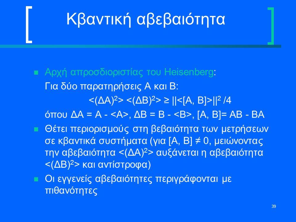 39 Κβαντική αβεβαιότητα Αρχή απροσδιοριστίας του Heisenberg: Για δύο παρατηρήσεις A και B: ≥ || || 2 /4 όπου ΔΑ = Α -, ΔΒ = Β -, [Α, Β]= ΑΒ - ΒΑ Θέτει
