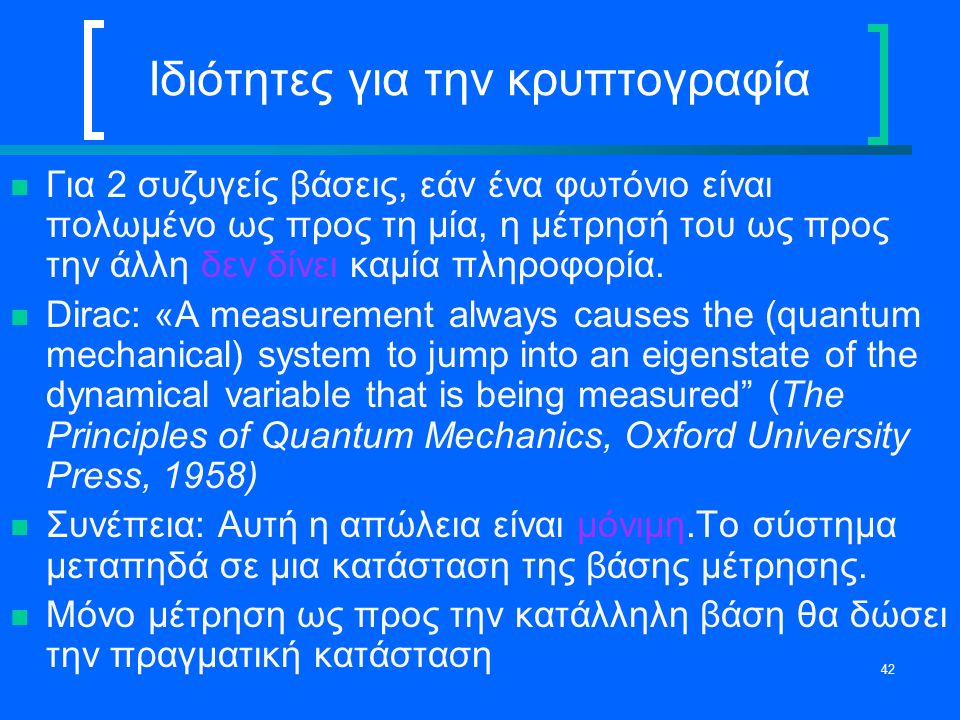 42 Ιδιότητες για την κρυπτογραφία Για 2 συζυγείς βάσεις, εάν ένα φωτόνιο είναι πολωμένο ως προς τη μία, η μέτρησή του ως προς την άλλη δεν δίνει καμία