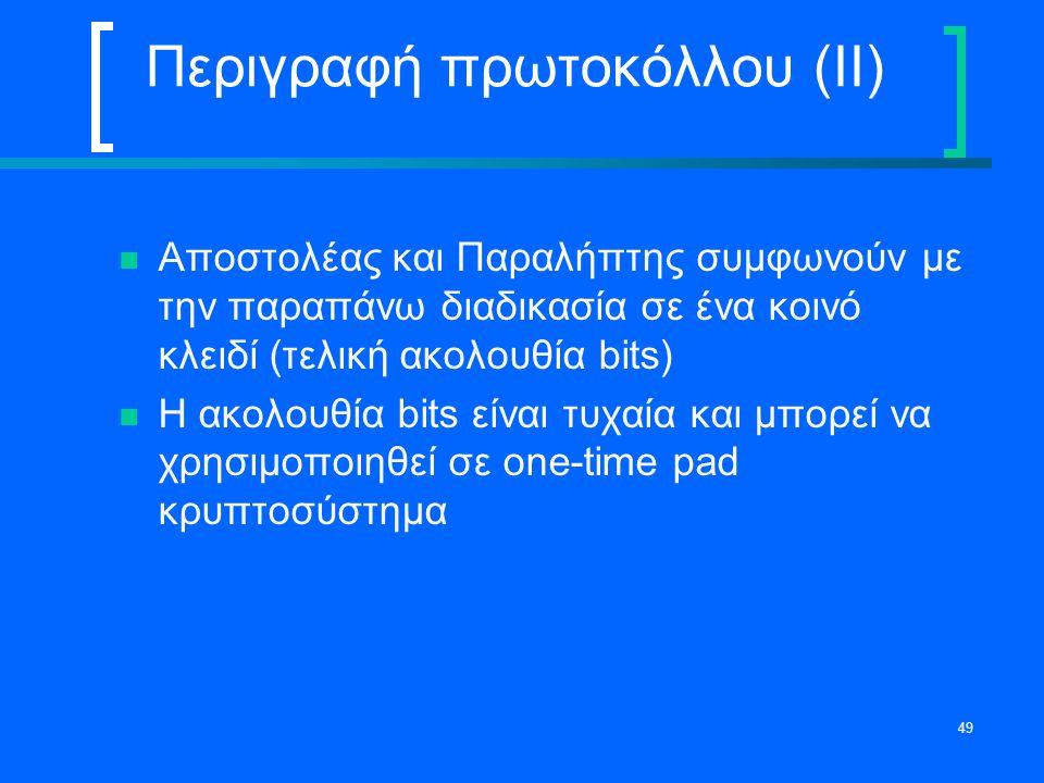 49 Περιγραφή πρωτοκόλλου (II) Αποστολέας και Παραλήπτης συμφωνούν με την παραπάνω διαδικασία σε ένα κοινό κλειδί (τελική ακολουθία bits) Η ακολουθία b