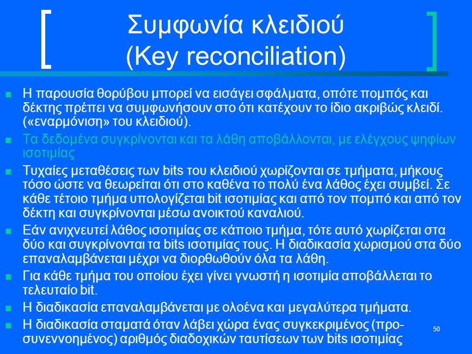 50 Συμφωνία κλειδιού (Key reconciliation) H παρουσία θορύβου μπορεί να εισάγει σφάλματα, οπότε πομπός και δέκτης πρέπει να συμφωνήσουν στο ότι κατέχου