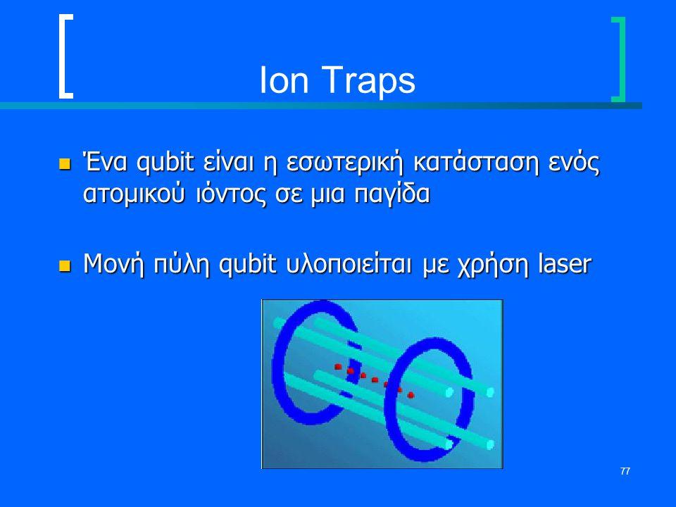 77 Ion Traps Ένα qubit είναι η εσωτερική κατάσταση ενός ατομικού ιόντος σε μια παγίδα Ένα qubit είναι η εσωτερική κατάσταση ενός ατομικού ιόντος σε μι